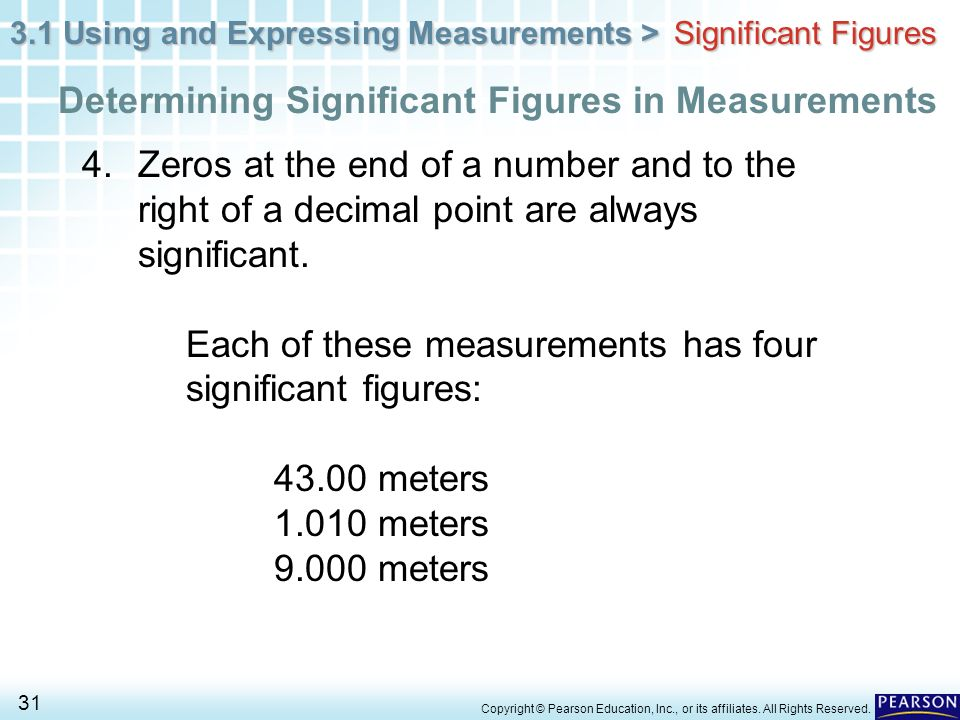 3.1 Using and Expressing Measurements > 31 Copyright © Pearson Education, Inc., or its affiliates. All Rights Reserved. 4. Zeros at the end of a numbe