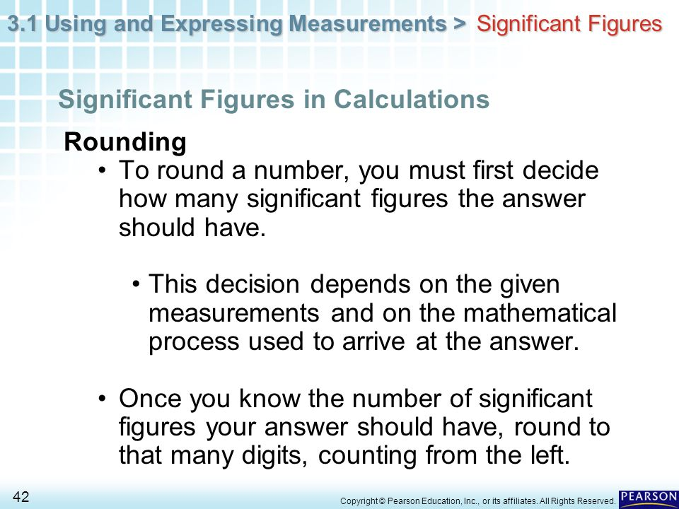 3.1 Using and Expressing Measurements > 42 Copyright © Pearson Education, Inc., or its affiliates. All Rights Reserved. Rounding To round a number, yo