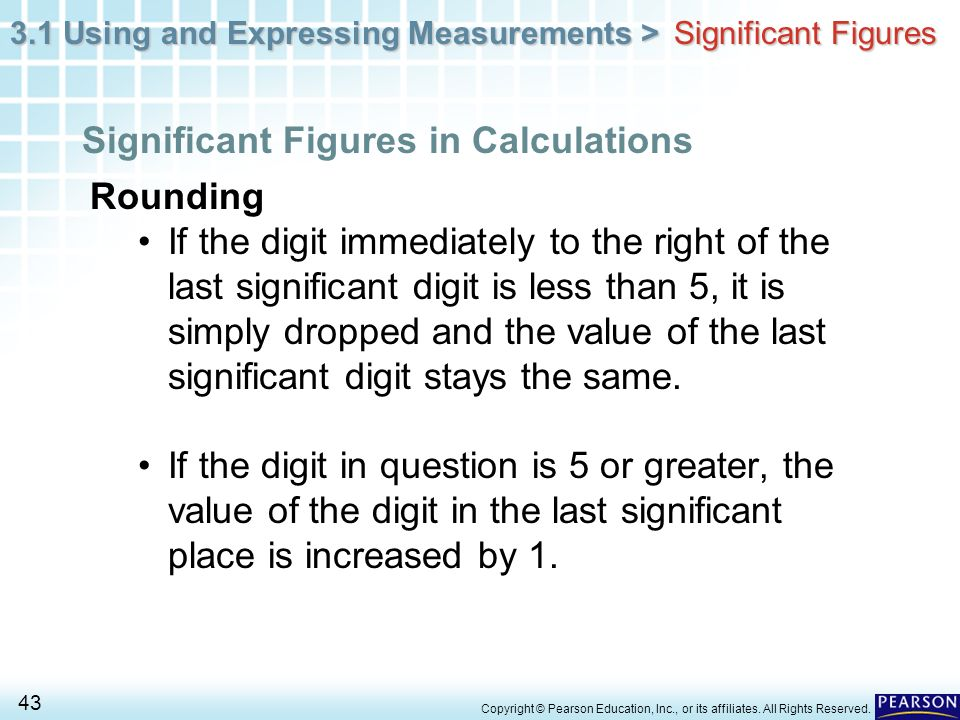 3.1 Using and Expressing Measurements > 43 Copyright © Pearson Education, Inc., or its affiliates. All Rights Reserved. Rounding If the digit immediat