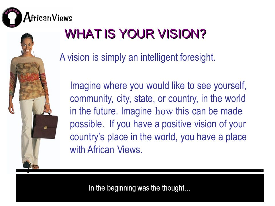 WHAT IS YOUR VISION? A vision is simply an intelligent foresight. Imagine where you would like to see yourself, community, city, state, or country, in