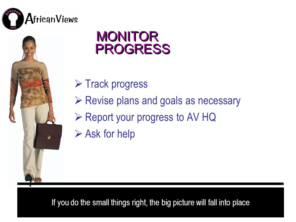 MONITOR PROGRESS Track progress Revise plans and goals as necessary Report your progress to AV HQ Ask for help If you do the small things right, the b