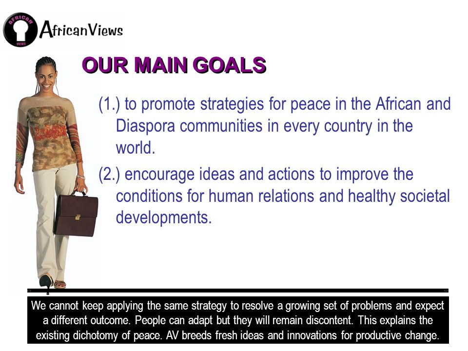OUR MAIN GOALS (1.) to promote strategies for peace in the African and Diaspora communities in every country in the world. (2.) encourage ideas and ac