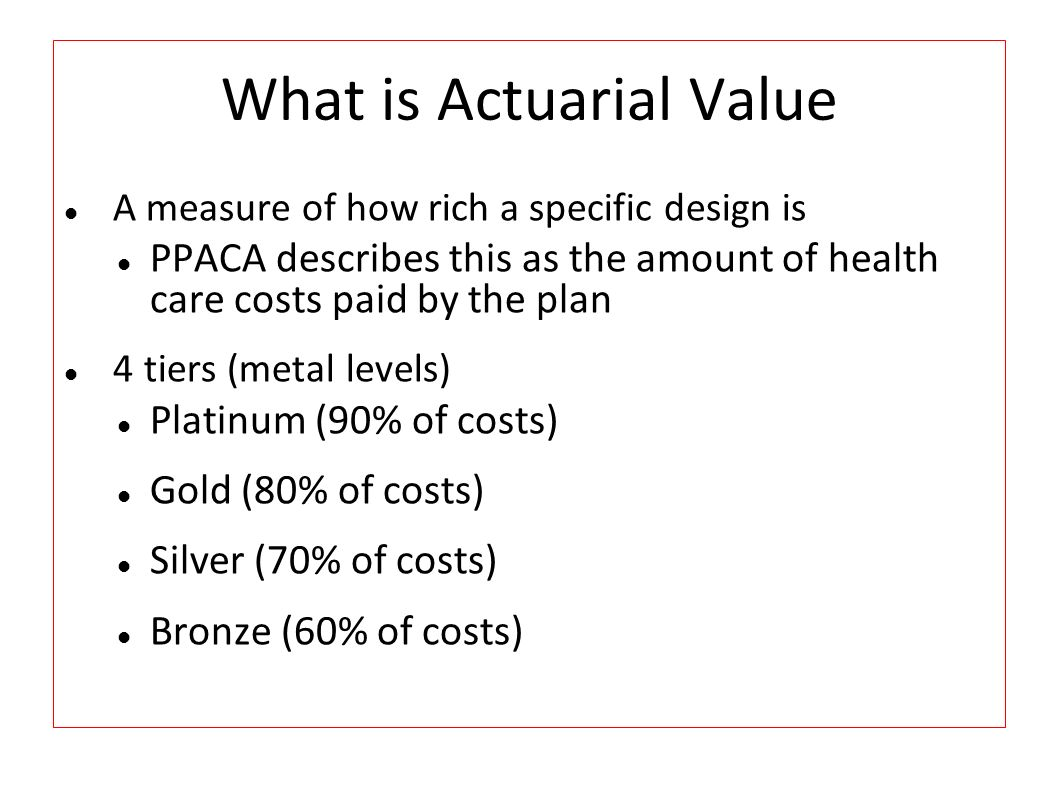 What is Actuarial Value A measure of how rich a specific design is PPACA describes this as the amount of health care costs paid by the plan 4 tiers (m