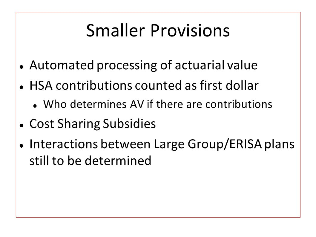 Smaller Provisions Automated processing of actuarial value HSA contributions counted as first dollar Who determines AV if there are contributions Cost