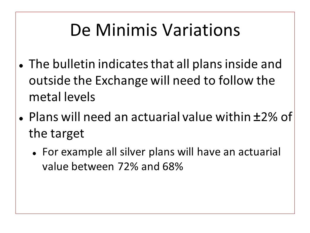 De Minimis Variations The bulletin indicates that all plans inside and outside the Exchange will need to follow the metal levels Plans will need an ac