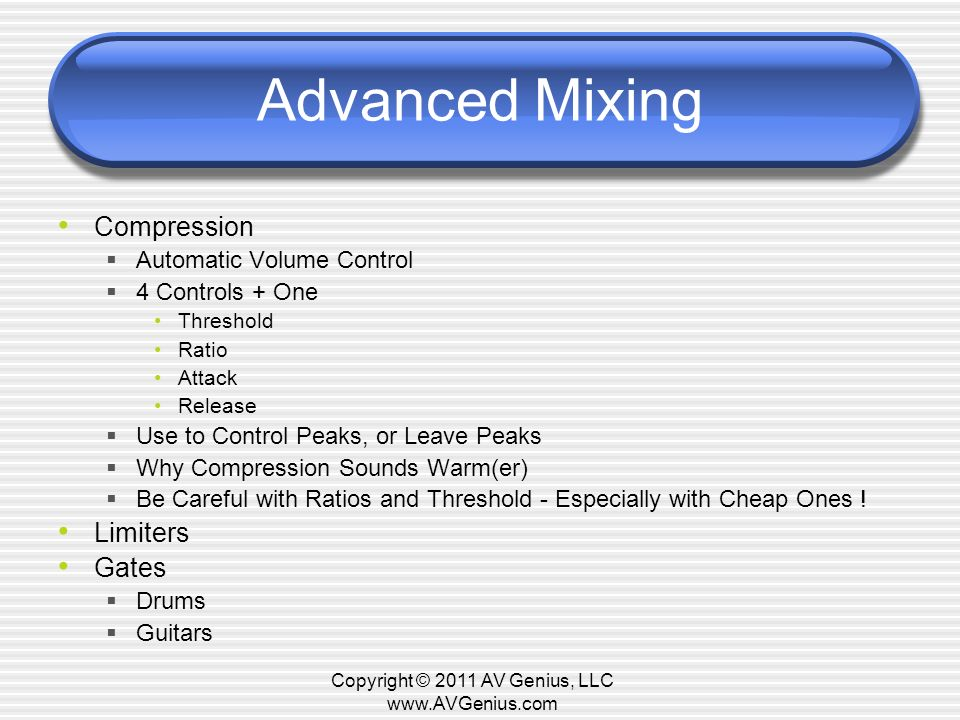 Advanced Mixing Compression Automatic Volume Control 4 Controls + One Threshold Ratio Attack Release Use to Control Peaks, or Leave Peaks Why Compression Sounds Warm(er) Be Careful with Ratios and Threshold - Especially with Cheap Ones .