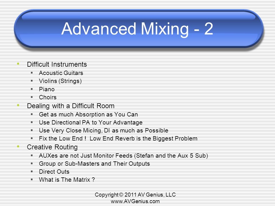 Advanced Mixing - 2 Difficult Instruments Acoustic Guitars Violins (Strings) Piano Choirs Dealing with a Difficult Room Get as much Absorption as You Can Use Directional PA to Your Advantage Use Very Close Micing, DI as much as Possible Fix the Low End .