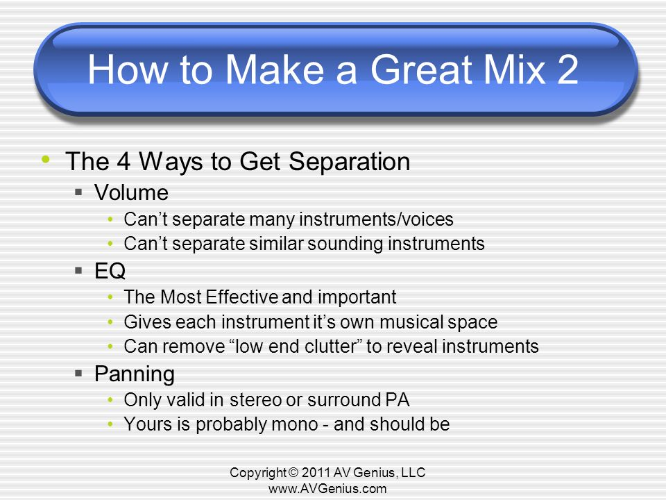 How to Make a Great Mix 2 The 4 Ways to Get Separation Volume Cant separate many instruments/voices Cant separate similar sounding instruments EQ The Most Effective and important Gives each instrument its own musical space Can remove low end clutter to reveal instruments Panning Only valid in stereo or surround PA Yours is probably mono - and should be Copyright © 2011 AV Genius, LLC