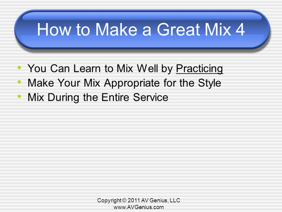 How to Make a Great Mix 4 You Can Learn to Mix Well by Practicing Make Your Mix Appropriate for the Style Mix During the Entire Service Copyright © 2011 AV Genius, LLC
