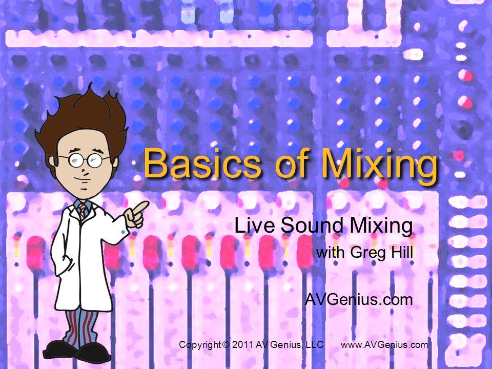Basics of Mixing Live Sound Mixing with Greg Hill AVGenius.com Copyright © 2011 AV Genius, LLC www.AVGenius.com