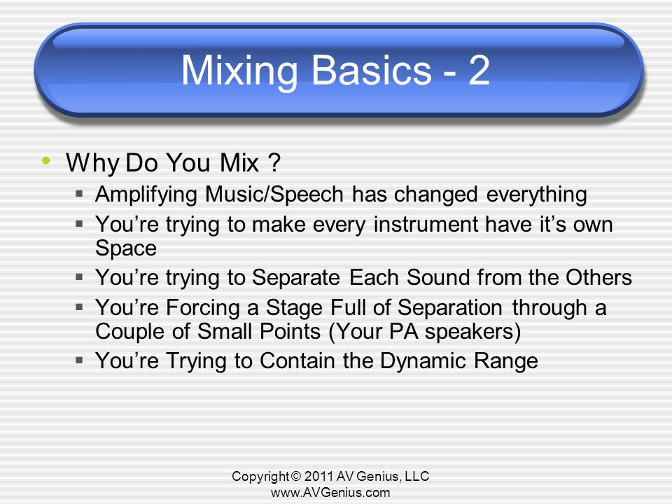 Mixing Basics - 2 Why Do You Mix ? Amplifying Music/Speech has changed everything Youre trying to make every instrument have its own Space Youre tryin
