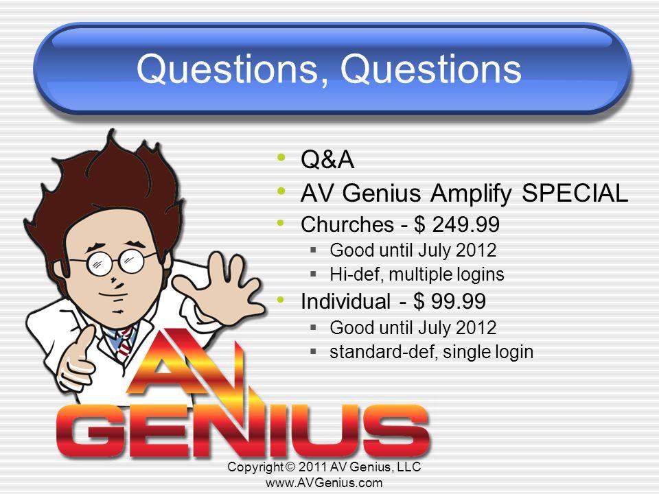 Questions, Questions Q&A AV Genius Amplify SPECIAL Churches - $ 249.99 Good until July 2012 Hi-def, multiple logins Individual - $ 99.99 Good until July 2012 standard-def, single login Copyright © 2011 AV Genius, LLC www.AVGenius.com