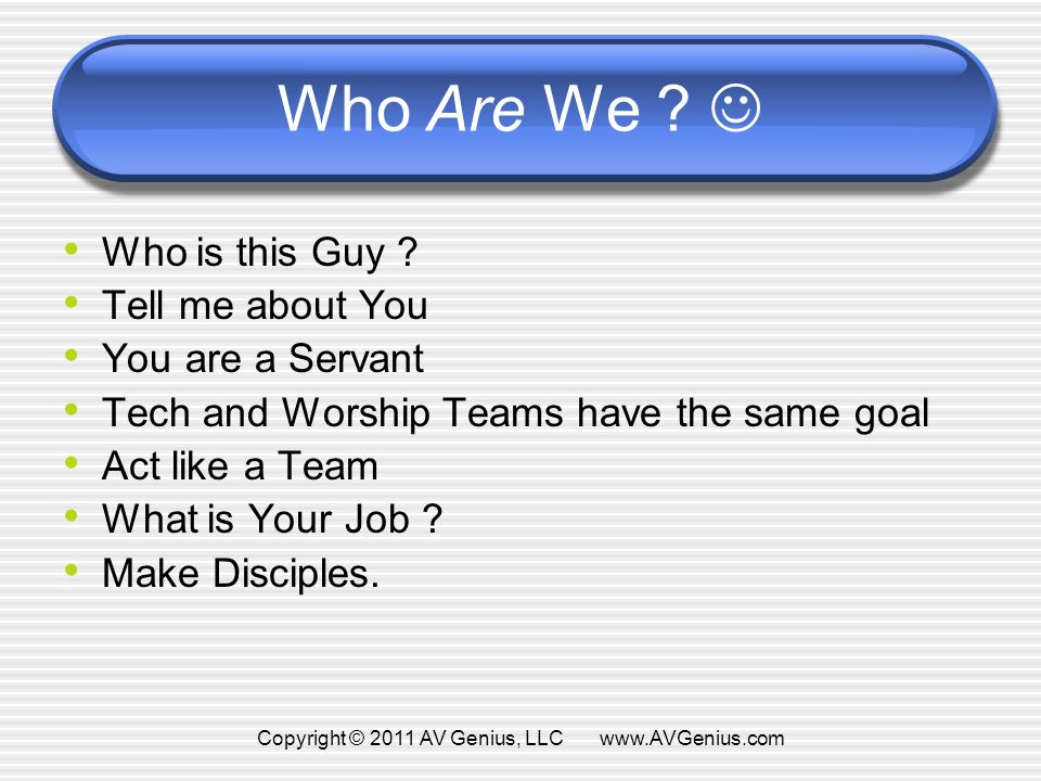Who Are We ? Who is this Guy ? Tell me about You You are a Servant Tech and Worship Teams have the same goal Act like a Team What is Your Job ? Make D