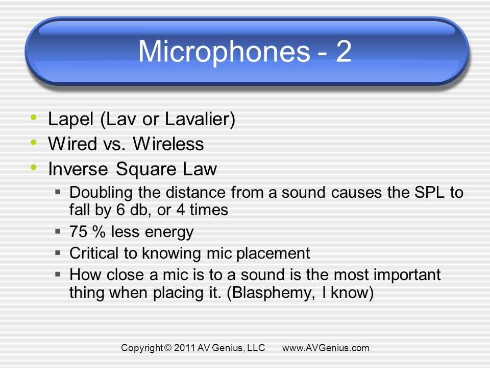 Microphones - 2 Lapel (Lav or Lavalier) Wired vs. Wireless Inverse Square Law Doubling the distance from a sound causes the SPL to fall by 6 db, or 4