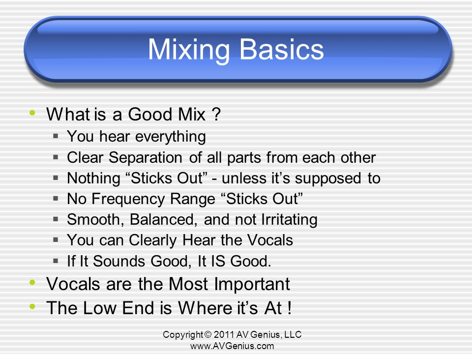 Mixing Basics What is a Good Mix ? You hear everything Clear Separation of all parts from each other Nothing Sticks Out - unless its supposed to No Fr