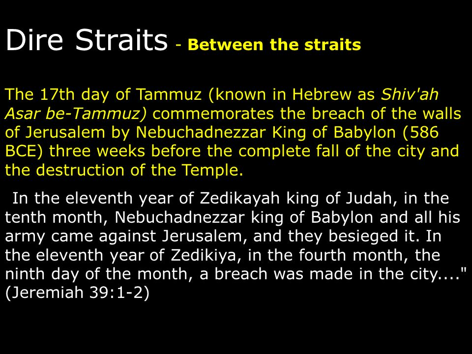 Dire Straits - Between the straits The 17th day of Tammuz (known in Hebrew as Shiv'ah Asar be-Tammuz) commemorates the breach of the walls of Jerusale