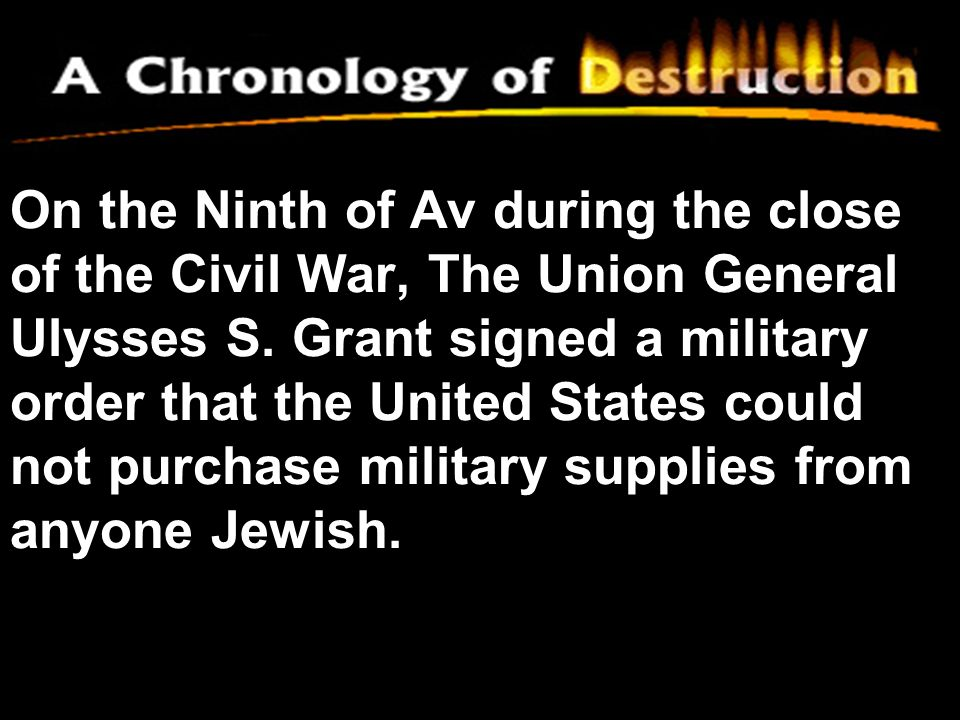 On the Ninth of Av during the close of the Civil War, The Union General Ulysses S. Grant signed a military order that the United States could not purc