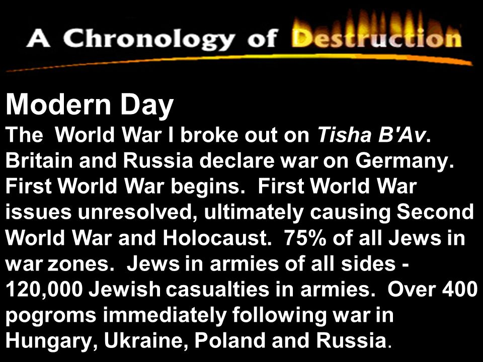 Modern Day The World War I broke out on Tisha B'Av. Britain and Russia declare war on Germany. First World War begins. First World War issues unresolv