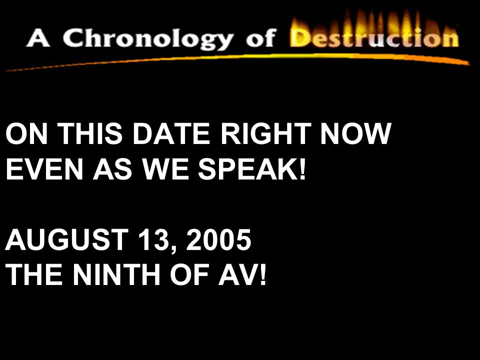 ON THIS DATE RIGHT NOW EVEN AS WE SPEAK! AUGUST 13, 2005 THE NINTH OF AV!