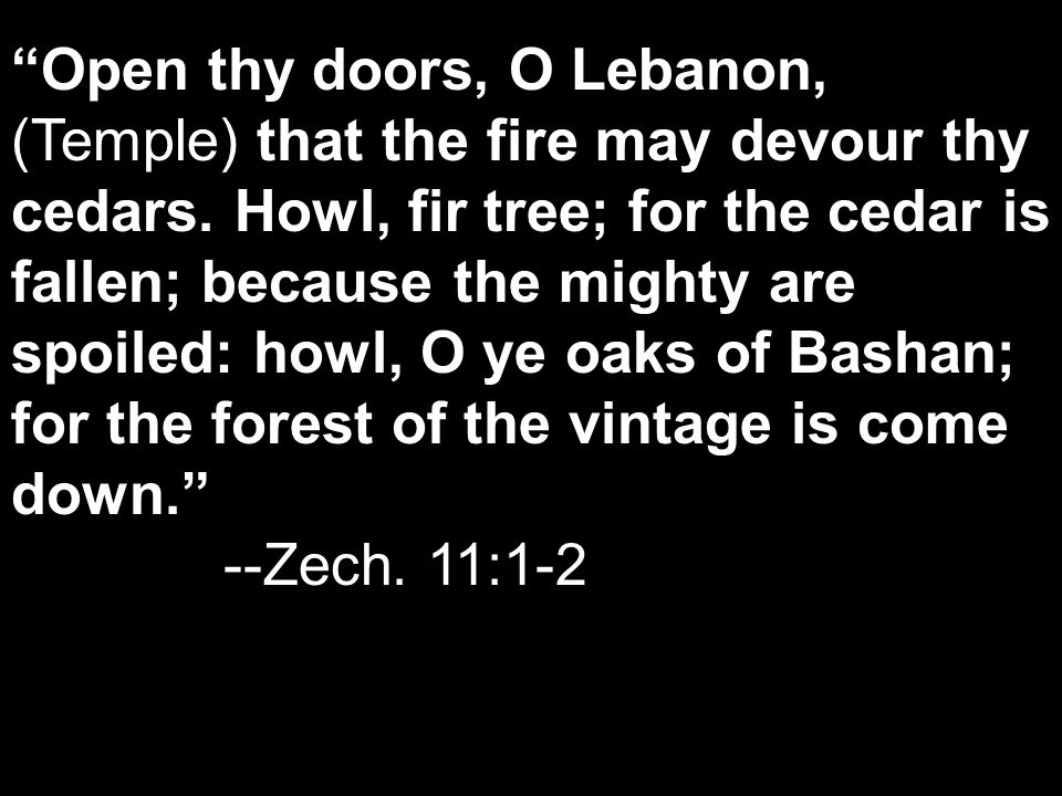 Open thy doors, O Lebanon, (Temple) that the fire may devour thy cedars. Howl, fir tree; for the cedar is fallen; because the mighty are spoiled: howl