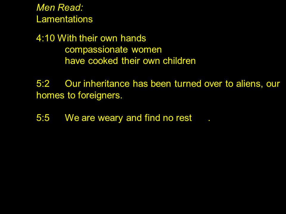 Men Read: Lamentations 4:10 With their own hands compassionate women have cooked their own children 5:2Our inheritance has been turned over to aliens,