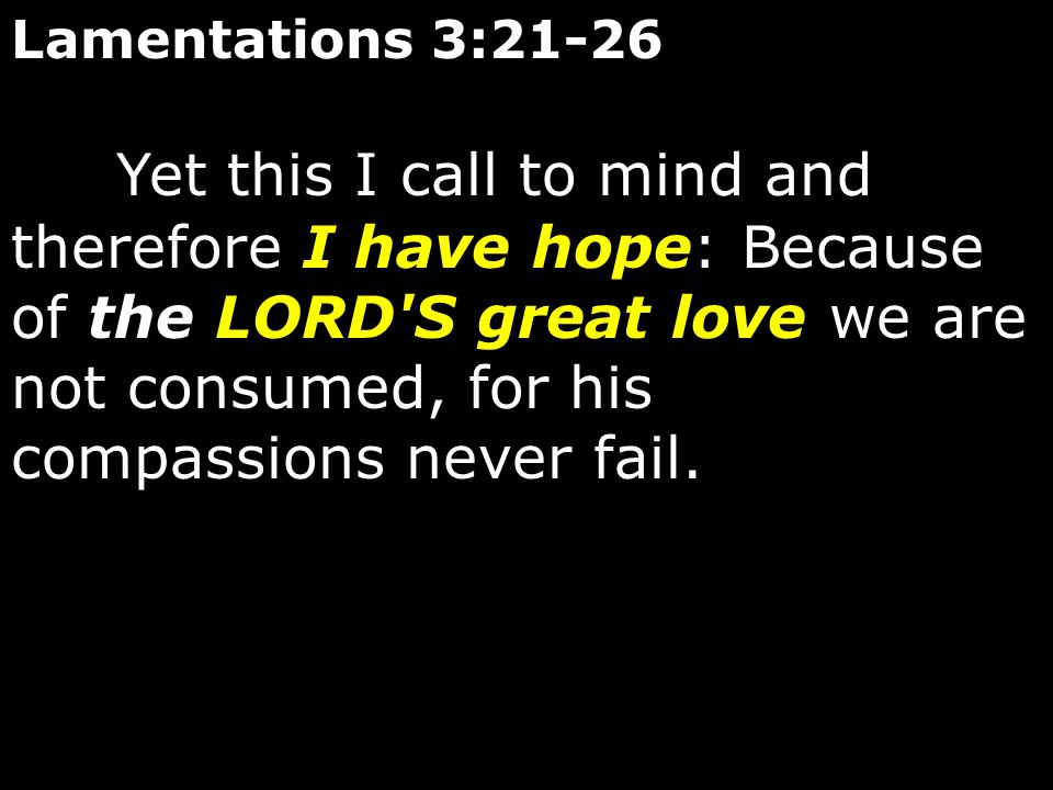 Lamentations 3:21-26 Yet this I call to mind and therefore I have hope: Because of the LORD'S great love we are not consumed, for his compassions neve
