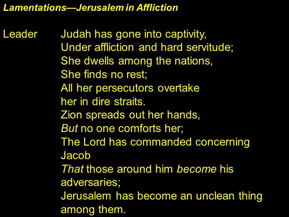 LamentationsJerusalem in Affliction Leader Judah has gone into captivity, Under affliction and hard servitude; She dwells among the nations, She finds