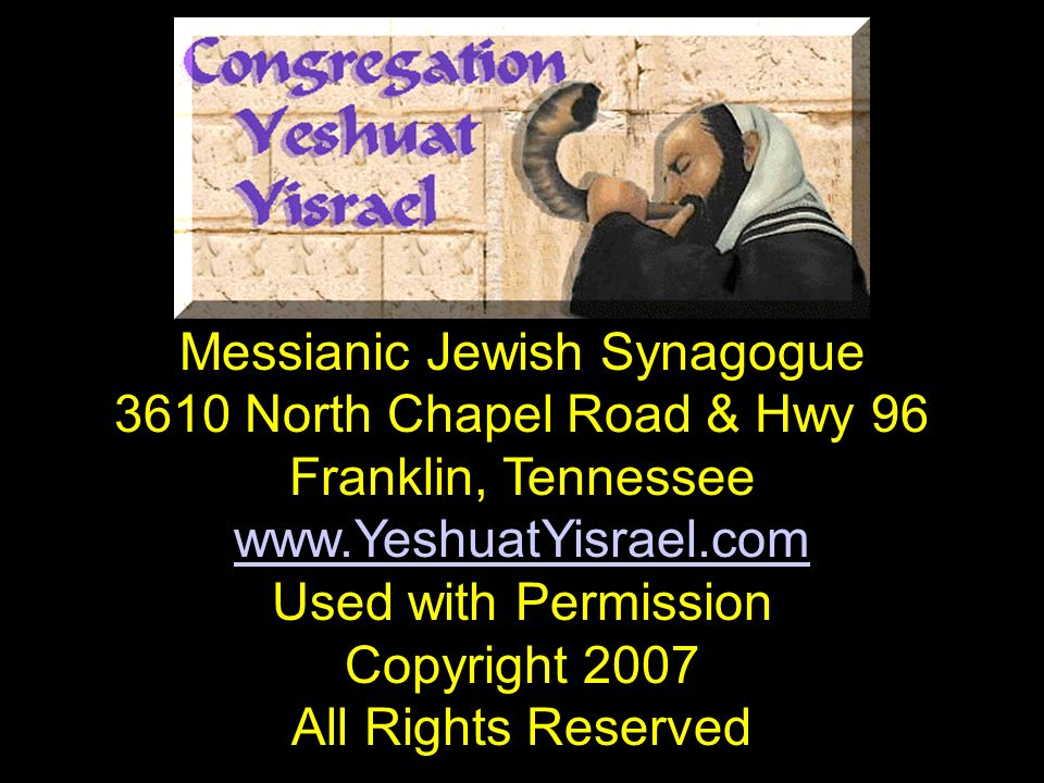 Messianic Jewish Synagogue 3610 North Chapel Road & Hwy 96 Franklin, Tennessee www.YeshuatYisrael.com Used with Permission Copyright 2007 All Rights R