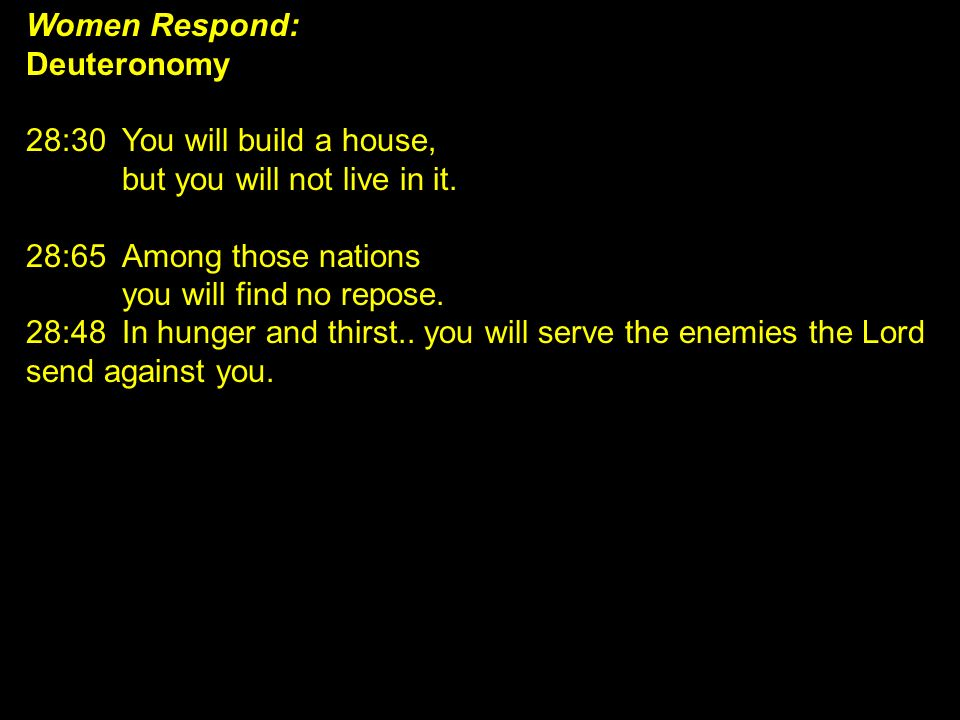 Women Respond: Deuteronomy 28:30You will build a house, but you will not live in it. 28:65Among those nations you will find no repose. 28:48In hunger