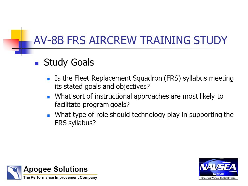 AV-8B FRS AIRCREW TRAINING STUDY Study Goals Is the Fleet Replacement Squadron (FRS) syllabus meeting its stated goals and objectives? What sort of in