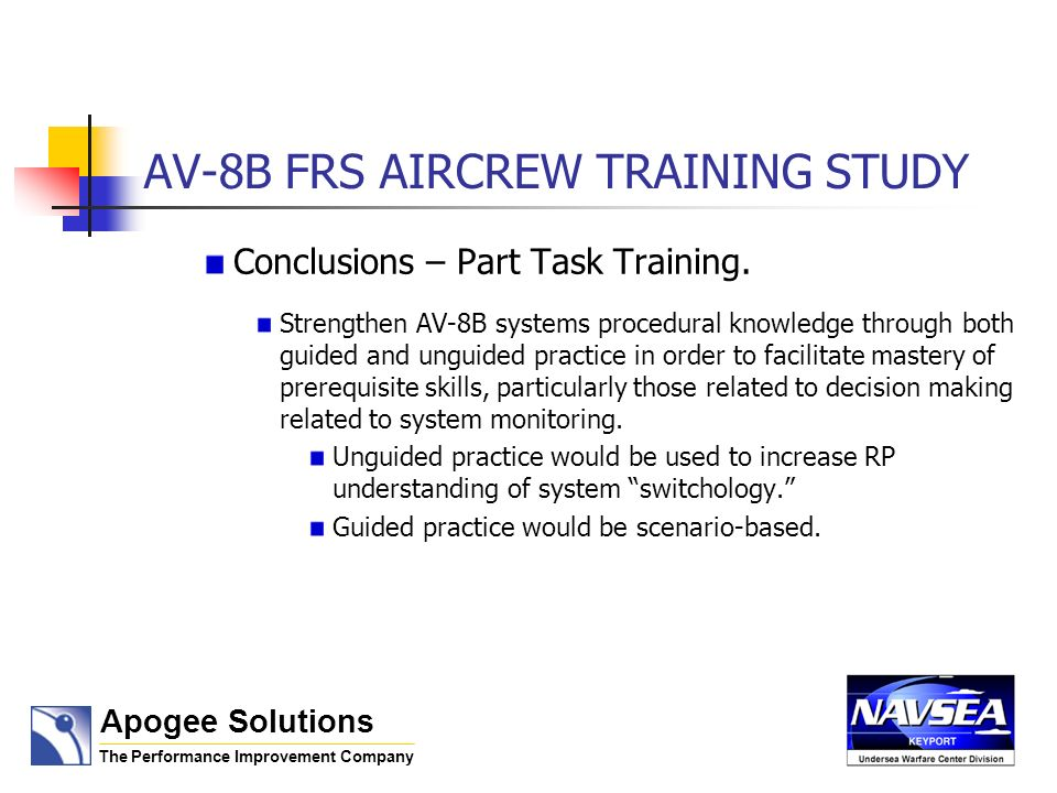 AV-8B FRS AIRCREW TRAINING STUDY Conclusions – Part Task Training. Strengthen AV-8B systems procedural knowledge through both guided and unguided prac