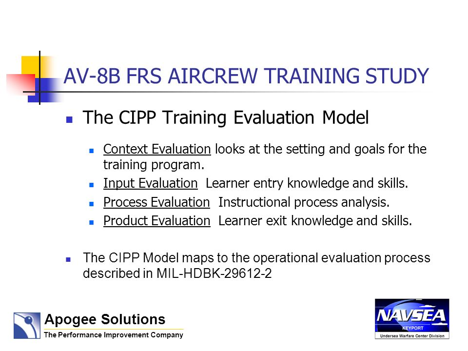 AV-8B FRS AIRCREW TRAINING STUDY The CIPP Training Evaluation Model Context Evaluation looks at the setting and goals for the training program. Input