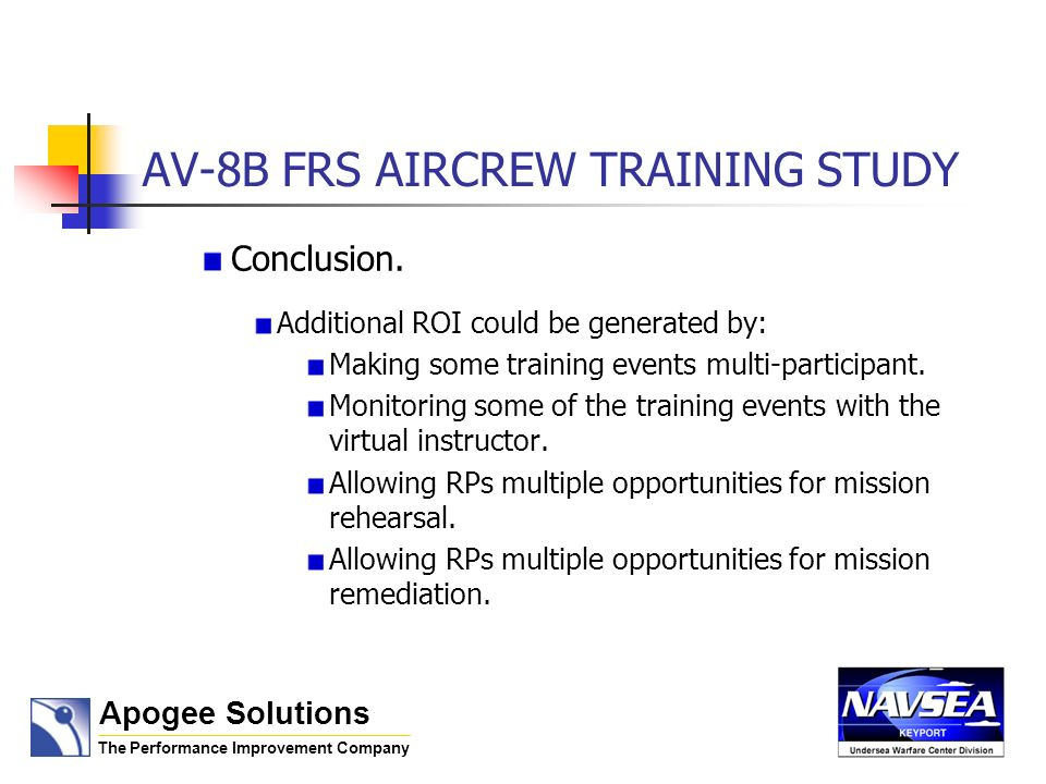 AV-8B FRS AIRCREW TRAINING STUDY Conclusion. Additional ROI could be generated by: Making some training events multi-participant. Monitoring some of t