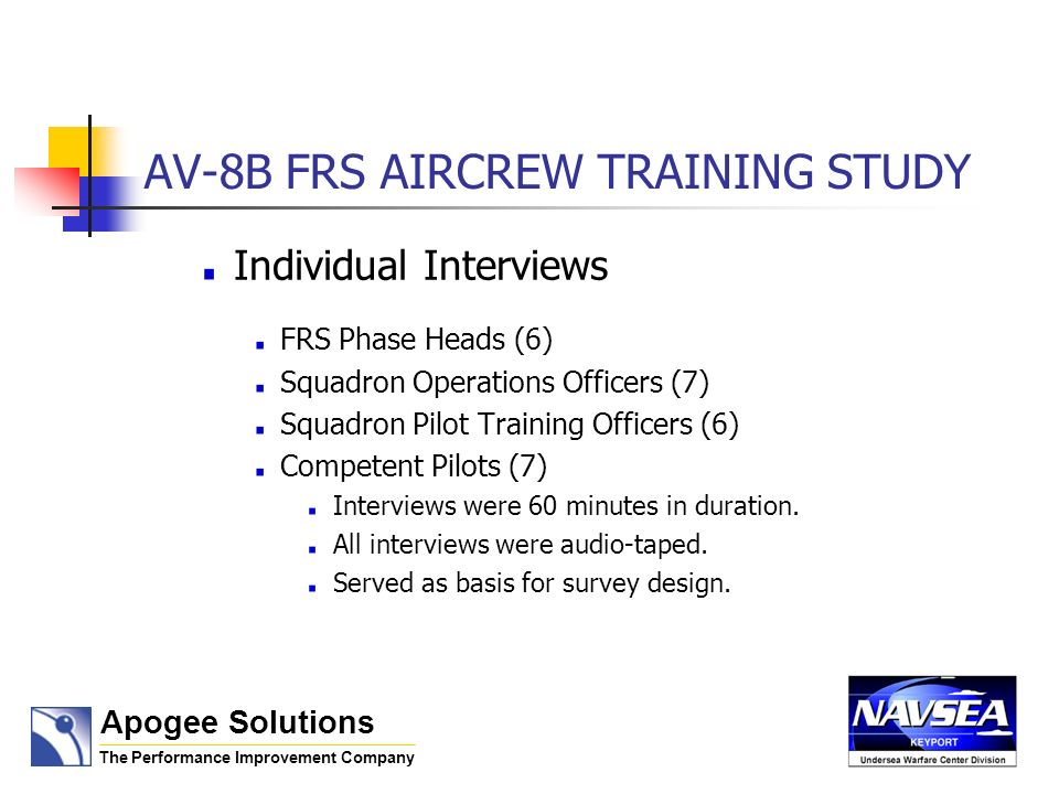 AV-8B FRS AIRCREW TRAINING STUDY Individual Interviews FRS Phase Heads (6) Squadron Operations Officers (7) Squadron Pilot Training Officers (6) Competent Pilots (7) Interviews were 60 minutes in duration.