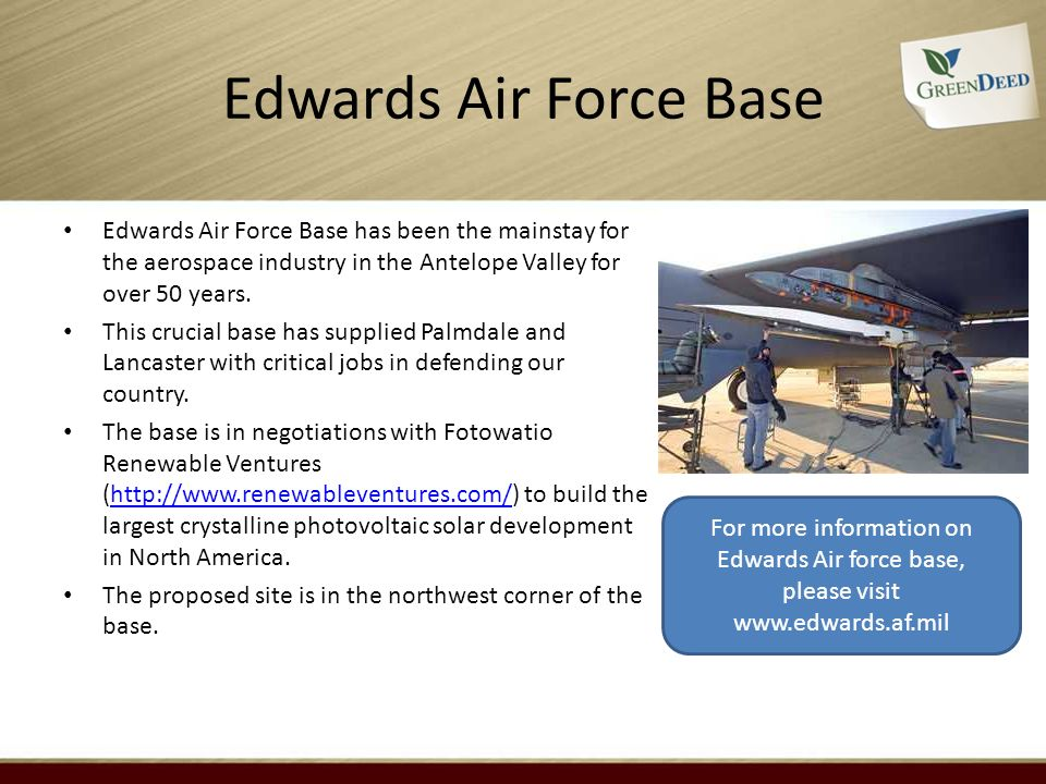 Edwards Air Force Base Edwards Air Force Base has been the mainstay for the aerospace industry in the Antelope Valley for over 50 years. This crucial