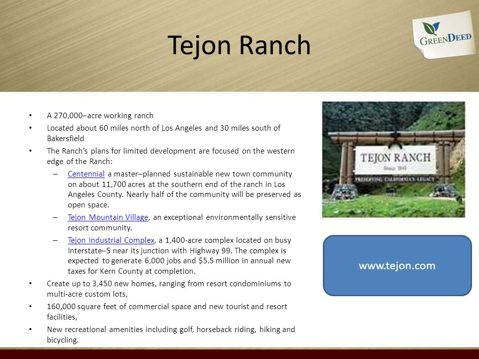 Tejon Ranch A 270,000–acre working ranch Located about 60 miles north of Los Angeles and 30 miles south of Bakersfield The Ranchs plans for limited development are focused on the western edge of the Ranch: – Centennial a master–planned sustainable new town community on about 11,700 acres at the southern end of the ranch in Los Angeles County.