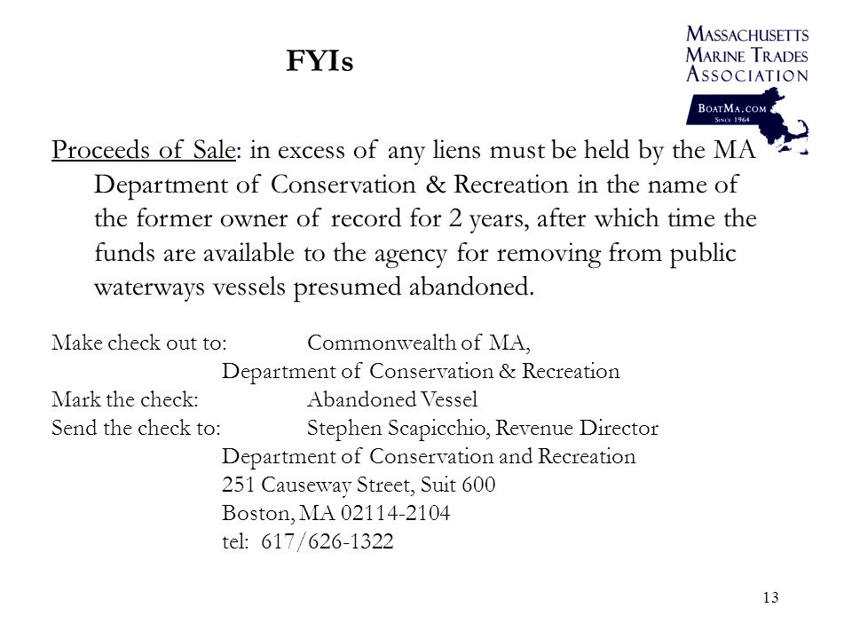 13 FYIs Proceeds of Sale: in excess of any liens must be held by the MA Department of Conservation & Recreation in the name of the former owner of record for 2 years, after which time the funds are available to the agency for removing from public waterways vessels presumed abandoned.