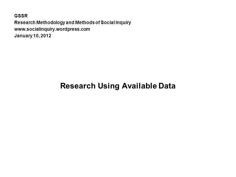 GSSR Research Methodology and Methods of Social Inquiry www.socialinquiry.wordpress.com January 10, 2012 Research Using Available Data