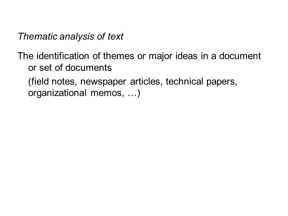 Thematic analysis of text The identification of themes or major ideas in a document or set of documents (field notes, newspaper articles, technical pa
