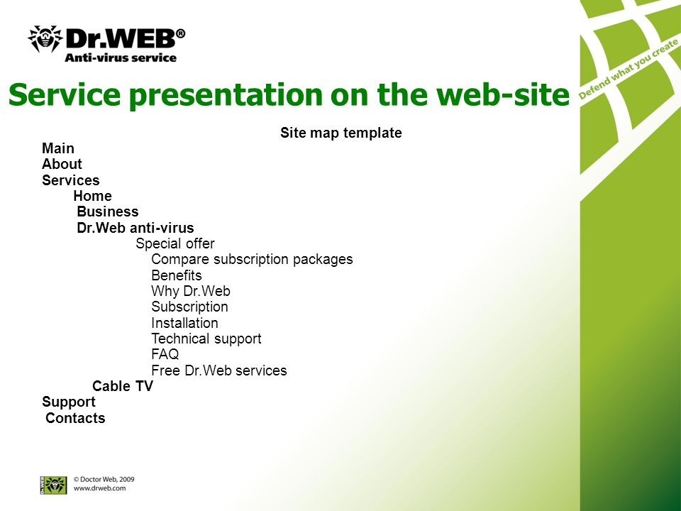 Service presentation on the web-site Site map template Main About Services Home Business Dr.Web anti-virus Special offer Compare subscription packages Benefits Why Dr.Web Subscription Installation Technical support FAQ Free Dr.Web services Cable TV Support Contacts