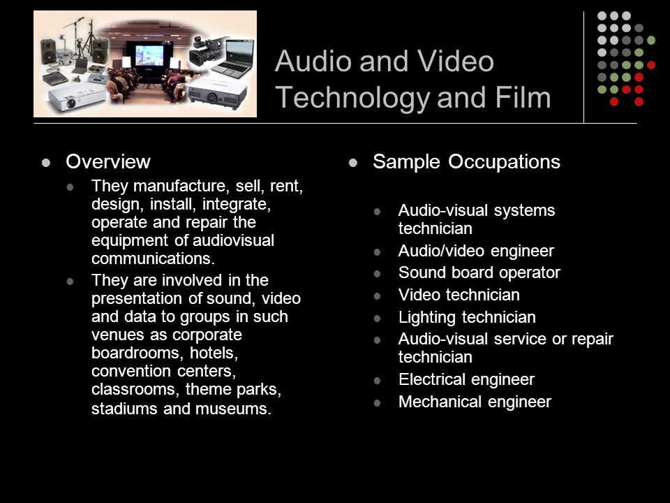 Audio and Video Technology and Film Overview They manufacture, sell, rent, design, install, integrate, operate and repair the equipment of audiovisual communications.