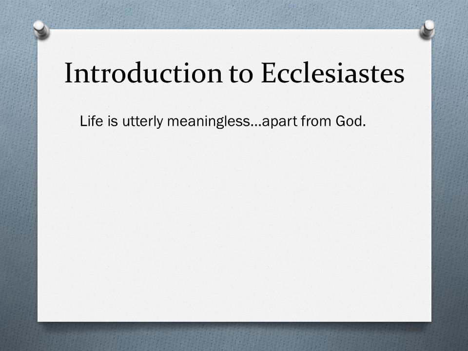 Introduction to Ecclesiastes Life is utterly meaningless…apart from God.