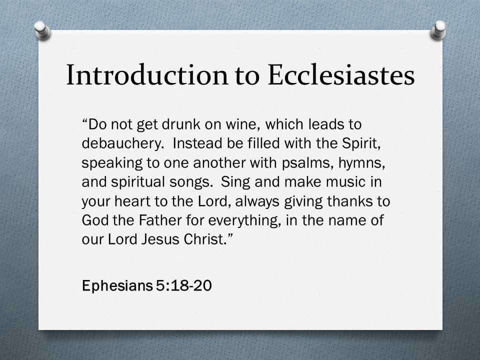 Introduction to Ecclesiastes Do not get drunk on wine, which leads to debauchery. Instead be filled with the Spirit, speaking to one another with psal