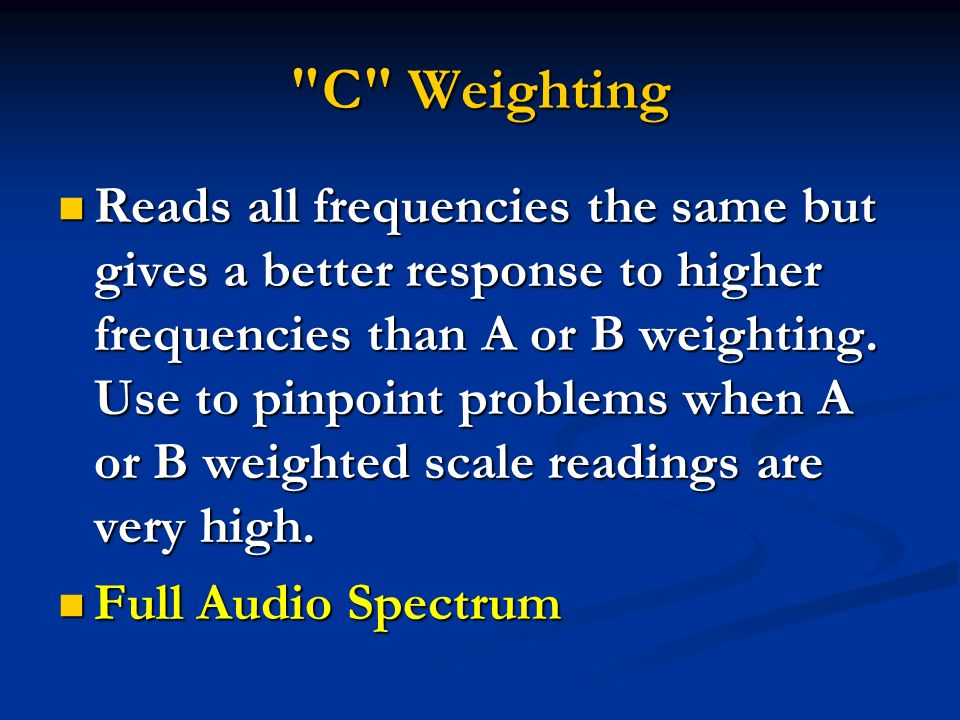 C Weighting Reads all frequencies the same but gives a better response to higher frequencies than A or B weighting.
