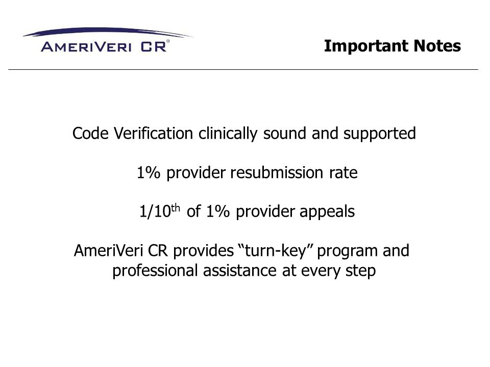 Code Verification clinically sound and supported 1% provider resubmission rate 1/10 th of 1% provider appeals AmeriVeri CR provides turn-key program a