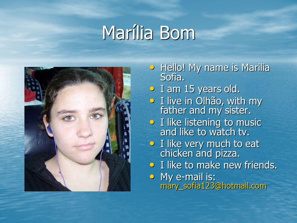 Marília Bom Hello! My name is Marilia Sofia. Hello! My name is Marilia Sofia. I am 15 years old. I am 15 years old. I live in Olhão, with my father an