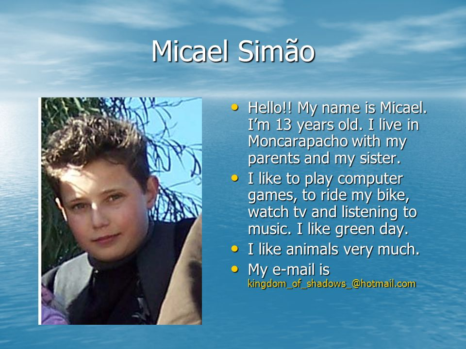 Micael Simão Hello!! My name is Micael. Im 13 years old. I live in Moncarapacho with my parents and my sister. Hello!! My name is Micael. Im 13 years