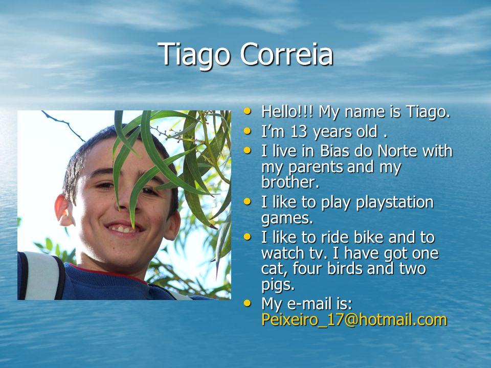 Tiago Correia Hello!!! My name is Tiago. Hello!!! My name is Tiago. Im 13 years old. Im 13 years old. I live in Bias do Norte with my parents and my b
