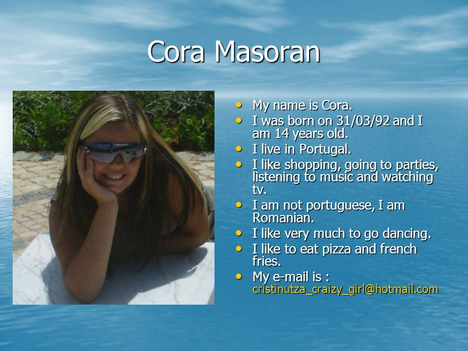 Cora Masoran My name is Cora. My name is Cora. I was born on 31/03/92 and I am 14 years old. I was born on 31/03/92 and I am 14 years old. I live in P