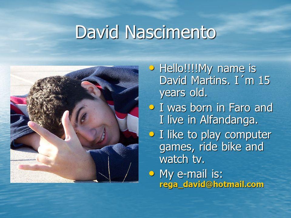 David Nascimento Hello!!!!My name is David Martins. I´m 15 years old. I was born in Faro and I live in Alfandanga. I like to play computer games, ride